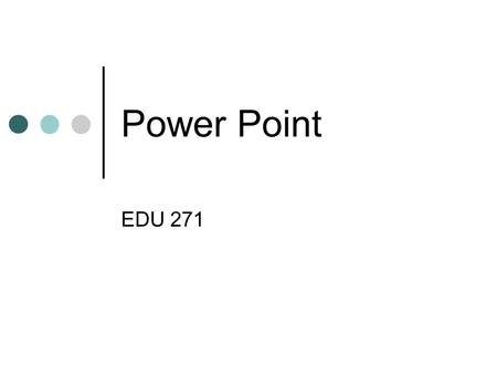 Power Point EDU 271. Starting Presentations Starting From Scratch  One way to start your presentation is to start from scratch.  In this way.
