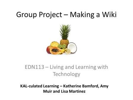 Group Project – Making a Wiki EDN113 – Living and Learning with Technology KAL-culated Learning – Katherine Bamford, Amy Muir and Lisa Martinez.