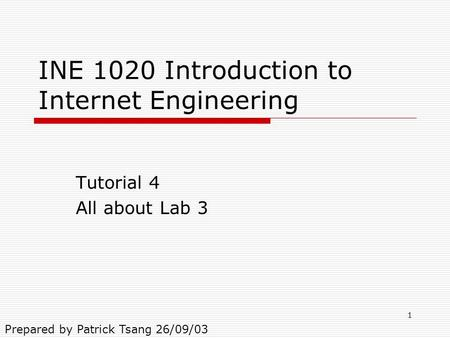1 INE 1020 Introduction to Internet Engineering Tutorial 4 All about Lab 3 Prepared by Patrick Tsang 26/09/03.