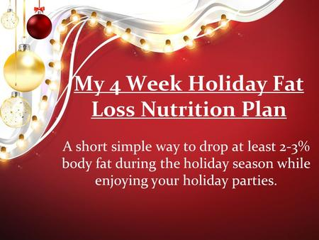My 4 Week Holiday Fat Loss Nutrition Plan A short simple way to drop at least 2-3% body fat during the holiday season while enjoying your holiday parties.