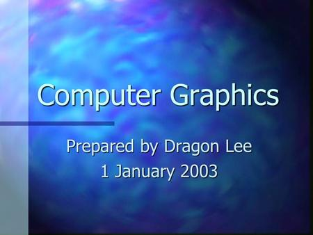 Computer Graphics Prepared by Dragon Lee 1 January 2003.