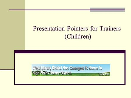 Presentation Pointers for Trainers (Children). Know your Audience and what you will be presenting Get Prepared: Know your product – Be sure you know the.