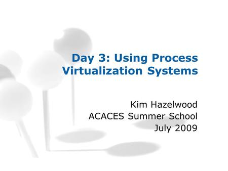 Day 3: Using Process Virtualization Systems Kim Hazelwood ACACES Summer School July 2009.