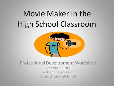 Movie Maker in the High School Classroom Professional Development Workshop September 1, 2009 Facilitator: Heidi Camp Swartz Creek High School.