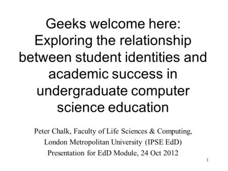 1 Geeks welcome here: Exploring the relationship between student identities and academic success in undergraduate computer science education Peter Chalk,