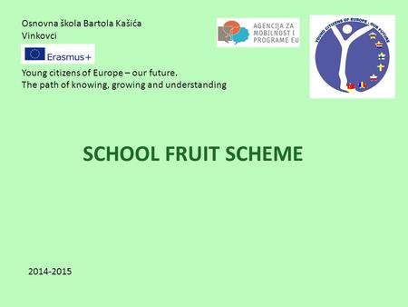 Osnovna škola Bartola Kašića Vinkovci Young citizens of Europe – our future. The path of knowing, growing and understanding SCHOOL FRUIT SCHEME 2014-2015.