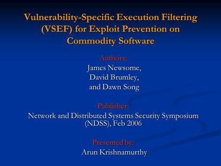 Vulnerability-Specific Execution Filtering (VSEF) for Exploit Prevention on Commodity Software Authors: James Newsome, James Newsome, David Brumley, David.