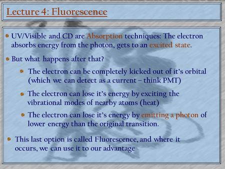 Lecture 4: Fluorescence UV/Visible and CD are Absorption techniques: The electron absorbs energy from the photon, gets to an excited state. But what happens.