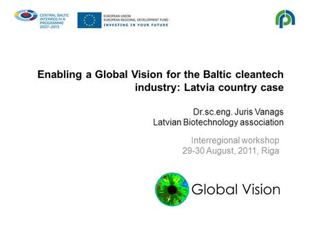 Enabling a Global Vision for the Baltic cleantech industry: Latvia country case Dr.sc.eng. Juris Vanags Latvian Biotechnology association Interregional.