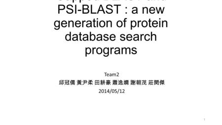 Gapped BLAST and PSI-BLAST : a new generation of protein database search programs Team2 邱冠儒 黃尹柔 田耕豪 蕭逸嫻 謝朝茂 莊閔傑 2014/05/12 1.