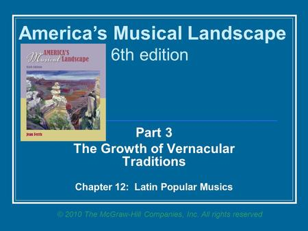 Part 3 The Growth <strong>of</strong> Vernacular Traditions Chapter 12: Latin Popular Musics America's Musical Landscape 6th edition © 2010 The McGraw-Hill Companies, Inc.