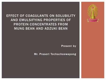 Present by Mr. Prasert Techacheewapong EFFECT OF COAGULANTS ON SOLUBILITY AND EMULSIFYING PROPERTIES OF PROTEIN CONCENTRATES FROM MUNG BEAN AND ADZUKI.