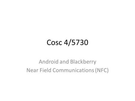 Cosc 4/5730 Android and Blackberry Near Field Communications (NFC)