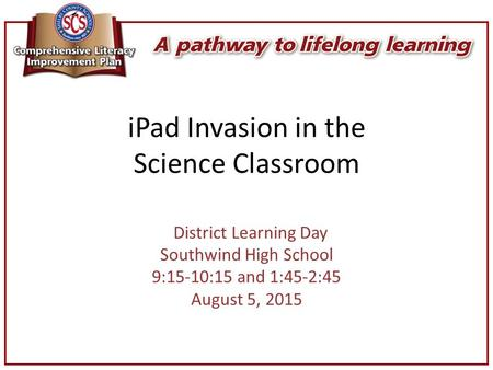 IPad Invasion in the Science Classroom District Learning Day Southwind High School 9:15-10:15 and 1:45-2:45 August 5, 2015.