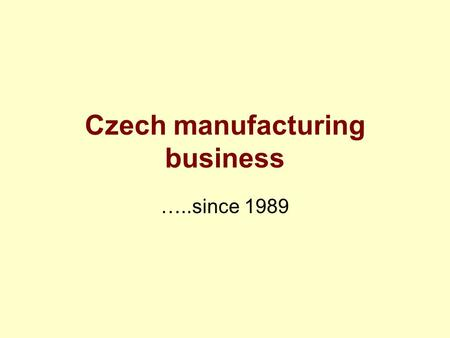 Czech manufacturing business …..since 1989. An appreciation of dates Pre 1914 –Austro-Hungarian empire; Czechoslovakia created 1918 1918-1939 1939-1945.