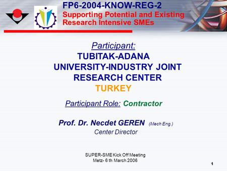 1 Prof. Dr. Necdet GEREN (Mech Eng.) Center Director Participant: TUBITAK-ADANA UNIVERSITY-INDUSTRY JOINT RESEARCH CENTER TURKEY Participant Role: Contractor.