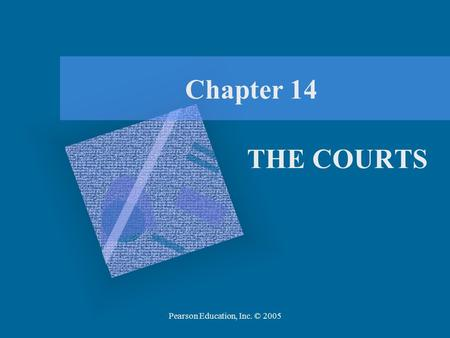 Pearson Education, Inc. © 2005 Chapter 14 THE COURTS.