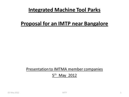 Integrated Machine Tool Parks Proposal for an IMTP near Bangalore Presentation to IMTMA member companies 5 th May 2012 05 May 20121IMTP.