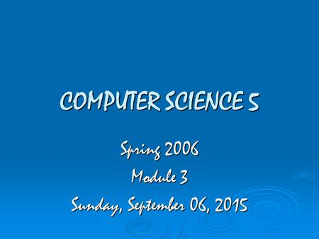 COMPUTER SCIENCE 5 Spring 2006 Module 3 Sunday, September 06, 2015Sunday, September 06, 2015Sunday, September 06, 2015Sunday, September 06, 2015.