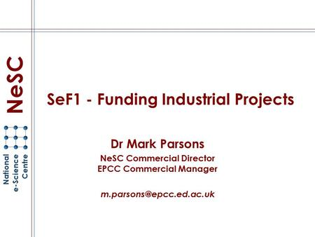 SeF1 - Funding Industrial Projects Dr Mark Parsons NeSC Commercial Director EPCC Commercial Manager