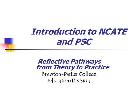 Introduction to NCATE and PSC Reflective Pathways from Theory to Practice Brewton-Parker College Education Division.