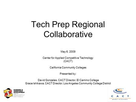 Tech Prep Regional Collaborative May 6, 2009 Center for Applied Competitive Technology (CACT) California Community Colleges Presented by: David Gonzales,