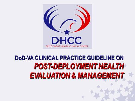 POST-DEPLOYMENT HEALTH EVALUATION & MANAGEMENT DoD-VA CLINICAL PRACTICE GUIDELINE ON POST-DEPLOYMENT HEALTH EVALUATION & MANAGEMENT.