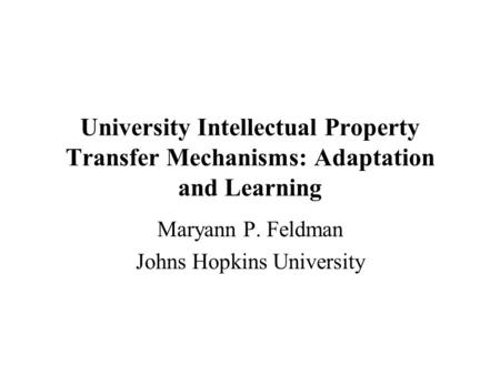 University Intellectual Property Transfer Mechanisms: Adaptation and Learning Maryann P. Feldman Johns Hopkins University.