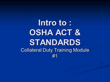 Intro to : OSHA ACT & STANDARDS Collateral Duty Training Module #1.