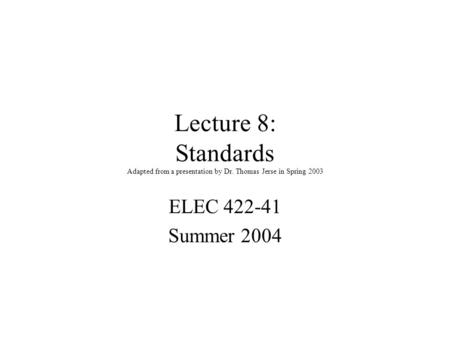 Lecture 8: Standards Adapted from a presentation by Dr. Thomas Jerse in Spring 2003 ELEC 422-41 Summer 2004.