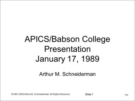 ©1987-2000 Arthur M. Schneiderman All Rights Reserved. Slide 1 APICS/Babson College Presentation January 17, 1989 Arthur M. Schneiderman Title.