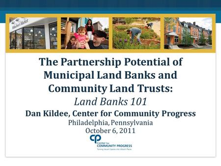 Philadelphia, Pennsylvania October 6, 2011 The Partnership Potential of Municipal Land Banks and Community Land Trusts: Land Banks 101 Dan Kildee, Center.