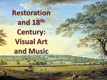 Restoration and 18 th Century: Visual Art and Music.