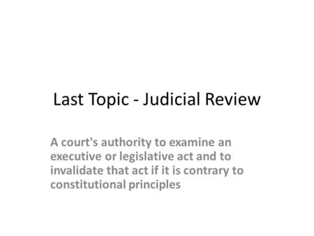 Last Topic - Judicial Review A court's authority to examine an executive or legislative act and to invalidate that act if it is contrary to constitutional.