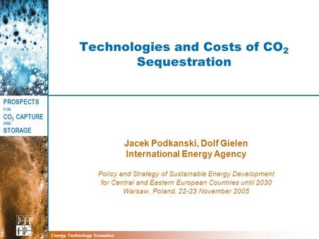 PROSPECTS FOR CO 2 CAPTURE AND STORAGE Energy Technology Scenarios Technologies and Costs of CO 2 Sequestration Jacek Podkanski, Dolf Gielen International.