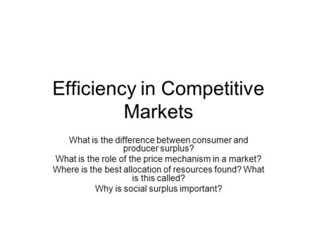 Efficiency in Competitive Markets What is the difference between consumer and producer surplus? What is the role of the price mechanism in a market? Where.