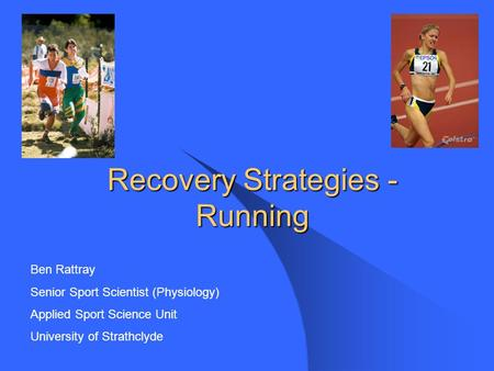 Recovery Strategies - Running Ben Rattray Senior Sport Scientist (Physiology) Applied Sport Science Unit University of Strathclyde.
