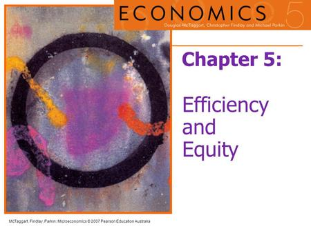 McTaggart, Findlay, Parkin: Microeconomics © 2007 Pearson Education Australia Chapter 5: Efficiency and Equity.