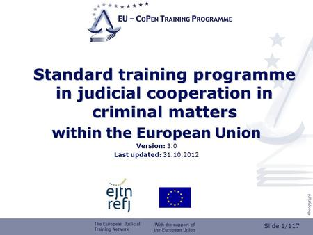 Slide 1/117 © copyright Standard training programme in judicial cooperation in criminal matters within the European Union Version: 3.0 Last updated: 31.10.2012.