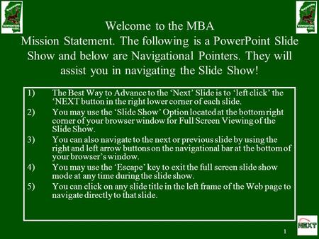 1 Welcome to the MBA Mission Statement. The following is a PowerPoint Slide Show and below are Navigational Pointers. They will assist you in navigating.