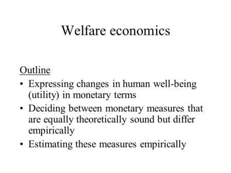 Welfare economics Outline Expressing changes in human well-being (utility) in monetary terms Deciding between monetary measures that are equally theoretically.