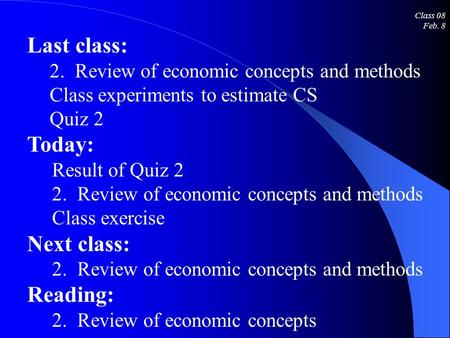 Class 08 Feb. 8 Last class: 2. Review of economic concepts and methods Class experiments to estimate CS Quiz 2 Today: Result of Quiz 2 2. Review of economic.
