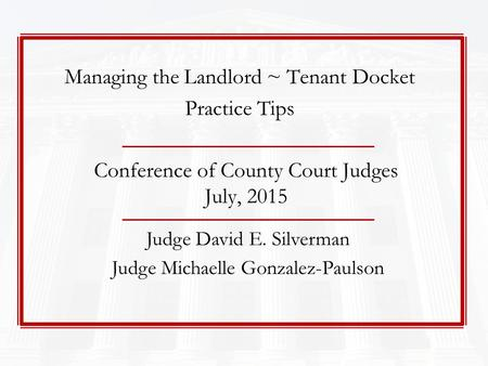 Conference of County Court Judges July, 2015 Judge David E. Silverman Judge Michaelle Gonzalez-Paulson Managing the Landlord ~ Tenant Docket Practice Tips.