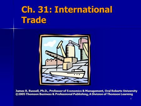 1 Ch. 31: International Trade James R. Russell, Ph.D., Professor of Economics & Management, Oral Roberts University ©2005 Thomson Business & Professional.