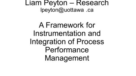 Liam Peyton – Research A Framework for Instrumentation and Integration of Process Performance Management.