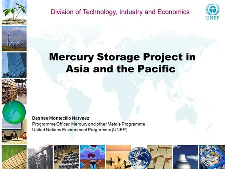 Mercury Storage Project in Asia and the Pacific Desiree Montecillo Narvaez Programme Officer, Mercury and other Metals Programme United Nations Environment.