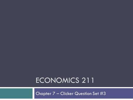 ECONOMICS 211 Chapter 7 – Clicker Question Set #3.