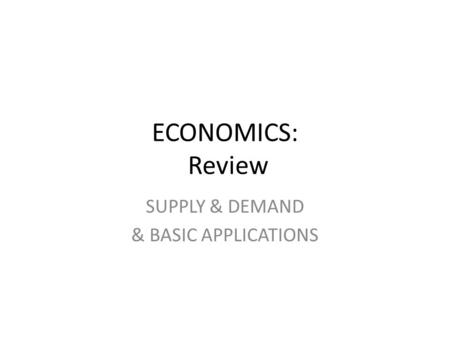 ECONOMICS: Review SUPPLY & DEMAND & BASIC APPLICATIONS.