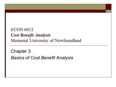 Chapter 3 Basics of Cost Benefit Analysis ECON 6012 Cost Benefit Analysis Memorial University of Newfoundland.