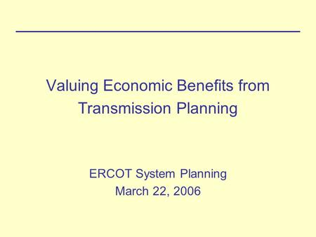 Valuing Economic Benefits from Transmission Planning ERCOT System Planning March 22, 2006.